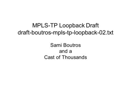 MPLS-TP Loopback Draft draft-boutros-mpls-tp-loopback-02.txt Sami Boutros and a Cast of Thousands.