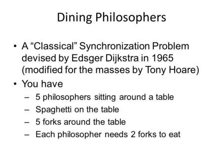 "Dining Philosophers A ""Classical"" Synchronization Problem devised by Edsger Dijkstra in 1965 (modified for the masses by Tony Hoare) You have –5 philosophers."