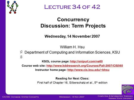Computing & Information Sciences Kansas State University Wednesday, 14 Nov 2007CIS 560: Database System Concepts Lecture 34 of 42 Wednesday, 14 November.