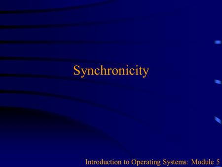 Synchronicity Introduction to Operating Systems: Module 5.