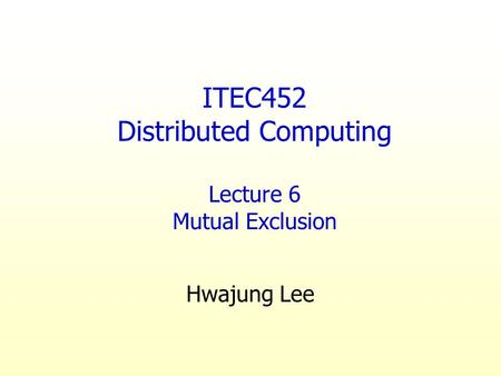 ITEC452 Distributed Computing Lecture 6 Mutual Exclusion Hwajung Lee.