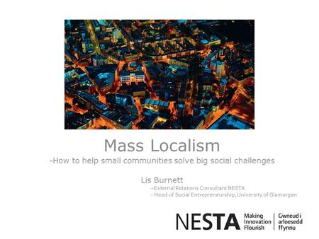 Mass Localism -How to help small communities solve big social challenges Lis Burnett –External Relations Consultant NESTA - Head of Social Entrepreneurship,
