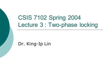 CSIS 7102 Spring 2004 Lecture 3 : Two-phase locking Dr. King-Ip Lin.
