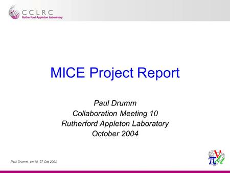 Paul Drumm, cm10, 27 Oct 2004 MICE Project Report Paul Drumm Collaboration Meeting 10 Rutherford Appleton Laboratory October 2004.