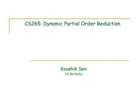 CS265: Dynamic Partial Order Reduction Koushik Sen UC Berkeley.