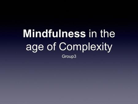 Mindfulness in the age of Complexity Group3. An Interview with Ellen Langer Paying attention to what's going on around us, instead of operating on autopilot.