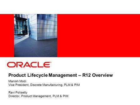 Product Lifecycle Management – R12 Overview Manish Modi Vice President, Discrete Manufacturing, PLM & PIM Ravi Polisetty Director, Product Management,