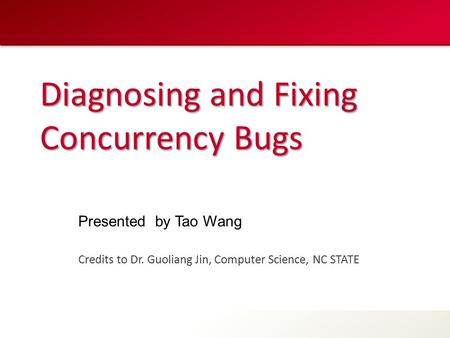 Diagnosing and Fixing Concurrency Bugs Credits to Dr. Guoliang Jin, Computer Science, NC STATE Presented by Tao Wang.