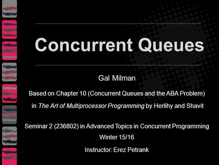 Gal Milman Based on Chapter 10 (Concurrent Queues and the ABA Problem) in The Art of Multiprocessor Programming by Herlihy and Shavit Seminar 2 (236802)