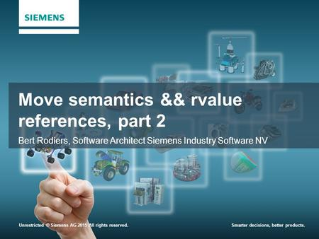 Unrestricted © Siemens AG 2015 All rights reserved.Smarter decisions, better products. Move semantics && rvalue references, part 2 Bert Rodiers, Software.