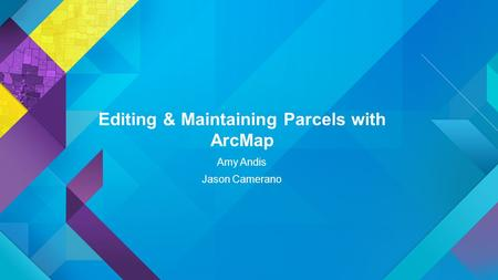 Esri UC 2014 | Technical Workshop | Editing & Maintaining Parcels with ArcMap Amy Andis Jason Camerano.