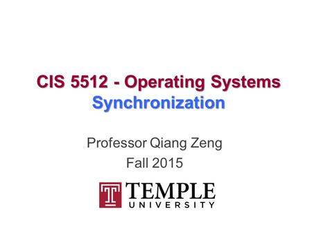 CIS 5512 - Operating Systems Synchronization Professor Qiang Zeng Fall 2015.