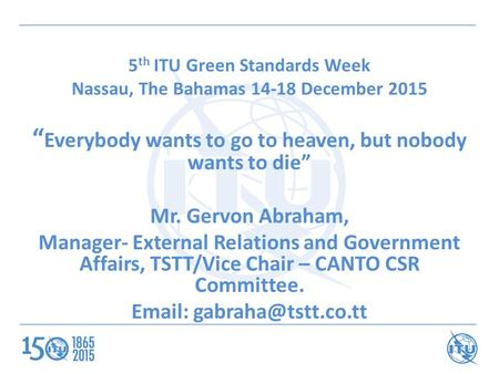 "5 th ITU Green Standards Week Nassau, The Bahamas 14-18 December 2015 "" Everybody wants to go to heaven, but nobody wants to die"" Mr. Gervon Abraham, Manager-"