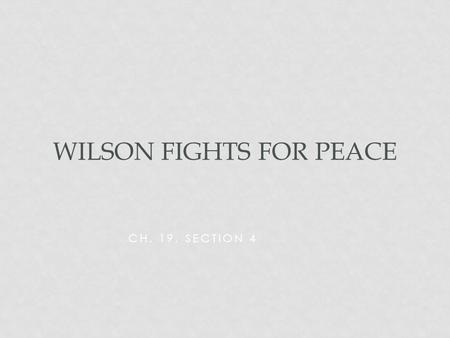 CH. 19, SECTION 4 WILSON FIGHTS FOR PEACE. MAIN IDEA As the war comes to an end, US President Woodrow Wilson proposes a plan for peace called the Fourteen.