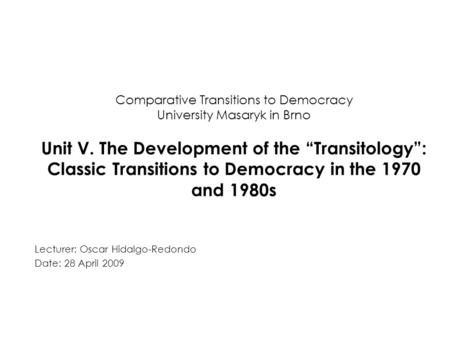 "Comparative Transitions to Democracy University Masaryk in Brno Unit V. The Development of the ""Transitology"": Classic Transitions to Democracy in the."