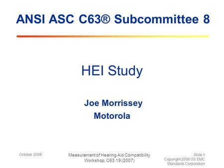 October 2008 Measurement of Hearing Aid Compatibility Workshop, C63.19 (2007) Slide 1 Copyright 2008 US EMC Standards Corporation HEI Study Joe Morrissey.