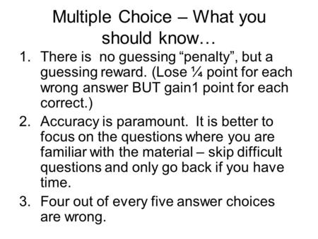 "Multiple Choice – What you should know… 1.There is no guessing ""penalty"", but a guessing reward. (Lose ¼ point for each wrong answer BUT gain1 point for."