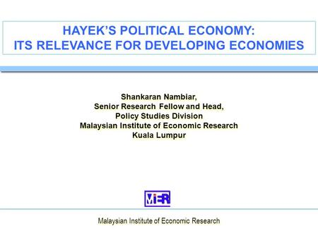 HAYEK'S POLITICAL ECONOMY: ITS RELEVANCE FOR DEVELOPING ECONOMIES Shankaran Nambiar, Senior Research Fellow and Head, Policy Studies Division Malaysian.