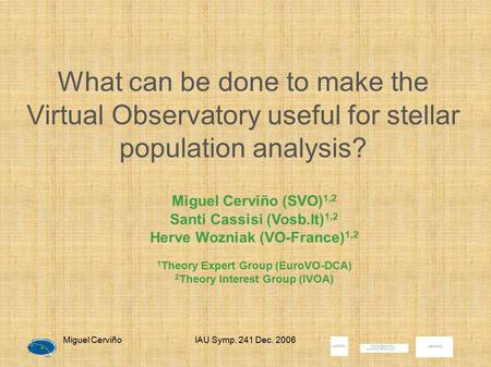 Miguel CerviñoIAU Symp. 241 Dec. 2006 What can be done to make the Virtual Observatory useful for stellar population analysis? Miguel Cerviño (SVO) 1,2.