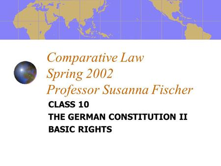 Comparative Law Spring 2002 Professor Susanna Fischer CLASS 10 THE GERMAN CONSTITUTION II BASIC RIGHTS.
