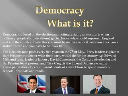 Democracy is based on the election and voting system, an election is when ordinary people (British citizens) get to choose who should represent England.