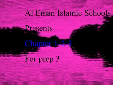 Al Eman Islamic Schools Presents Chapter 1-2-3 For prep 3.