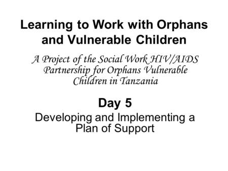 Learning to Work with Orphans and Vulnerable Children A Project of the Social Work HIV/AIDS Partnership for Orphans Vulnerable Children in Tanzania Day.