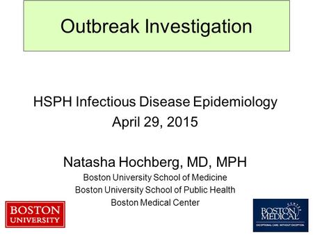 Outbreak Investigation HSPH Infectious Disease Epidemiology April 29, 2015 Natasha Hochberg, MD, MPH Boston University School of Medicine Boston University.