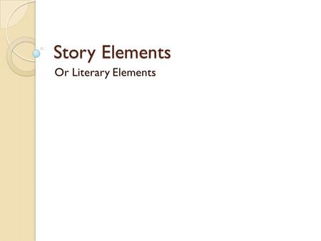Story Elements Or Literary Elements Characters Characters are the people in a story. Characters can also be animals, birds, talking trees, sea creatures,