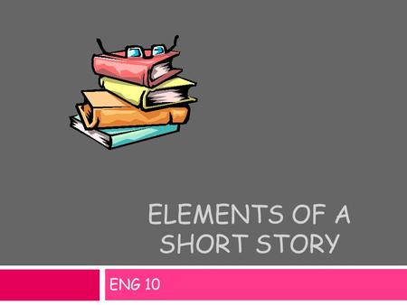 ELEMENTS OF A SHORT STORY ENG 10. Setting Physical background of a story – where and when the story takes place. PlaceGeographic location TimeHistorical.