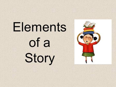 Elements of a Story Elements of a Story: Setting – The time and place a story takes place. Characters – the people, animals or creatures in a story.