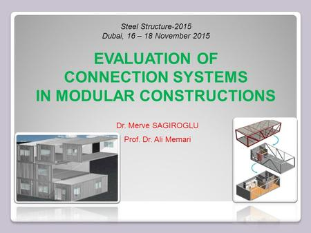 Dr. Merve SAGIROGLU Prof. Dr. Ali Memari Steel Structure-2015 Dubai, 16 – 18 November 2015 EVALUATION OF CONNECTION SYSTEMS IN MODULAR CONSTRUCTIONS.