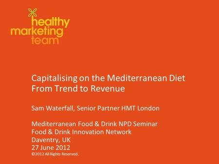 ©2012 www.theHMT.com Capitalising on the Mediterranean Diet From Trend to Revenue Sam Waterfall, Senior Partner HMT London Mediterranean Food & Drink NPD.