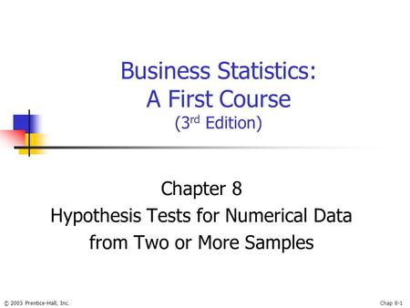 © 2003 Prentice-Hall, Inc.Chap 8-1 Business Statistics: A First Course (3 rd Edition) Chapter 8 Hypothesis Tests for Numerical Data from Two or More Samples.