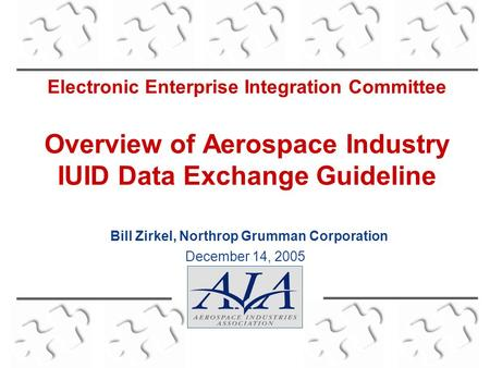 Electronic Enterprise Integration Committee Overview of Aerospace Industry IUID Data Exchange Guideline December 14, 2005 Bill Zirkel, Northrop Grumman.
