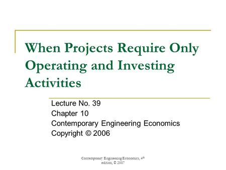 Contemporary Engineering Economics, 4 th edition, © 2007 When Projects Require Only Operating and Investing Activities Lecture No. 39 Chapter 10 Contemporary.
