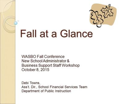 Fall at a Glance WASBO Fall Conference New School Administrator & Business Support Staff Workshop October 8, 2015 Debi Towns, Ass't. Dir., School Financial.