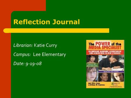 Reflection Journal Librarian: Katie Curry Campus: Lee Elementary Date: 9-19-08.