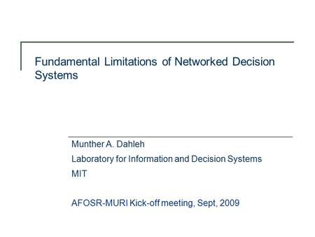 Fundamental Limitations of Networked Decision Systems Munther A. Dahleh Laboratory for Information and Decision Systems MIT AFOSR-MURI Kick-off meeting,