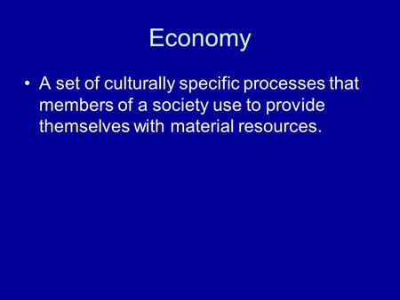 Economy A set of culturally specific processes that members of a society use to provide themselves with material resources.