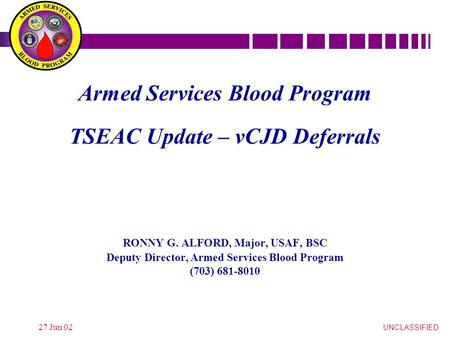 UNCLASSIFIED 27 Jun 02 Armed Services Blood Program TSEAC Update – vCJD Deferrals RONNY G. ALFORD, Major, USAF, BSC Deputy Director, Armed Services Blood.