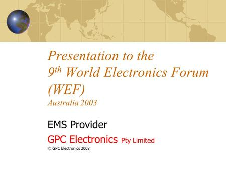 Presentation to the 9 th World Electronics Forum (WEF) Australia 2003 EMS Provider GPC Electronics Pty Limited © GPC Electronics 2003.