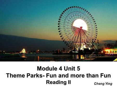 Module 4 Unit 5 Theme Parks- Fun and more than Fun Reading II Cheng Ying.