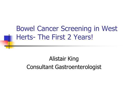 Bowel Cancer Screening in West Herts- The First 2 Years! Alistair King Consultant Gastroenterologist.