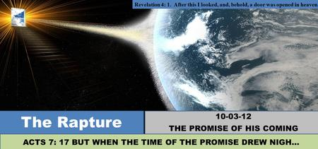 Revelation 4: 1. After this I looked, and, behold, a door was opened in heaven: The Rapture 10-03-12 THE PROMISE OF HIS COMING ACTS 7: 17 BUT WHEN THE.
