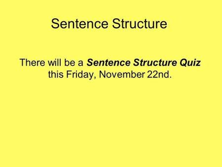 Sentence Structure There will be a Sentence Structure Quiz this Friday, November 22nd.