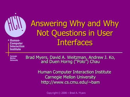 "Copyright © 2006 – Brad A. Myers Answering Why and Why Not Questions in User Interfaces Brad Myers, David A. Weitzman, Andrew J. Ko, and Duen Horng (""Polo"")"