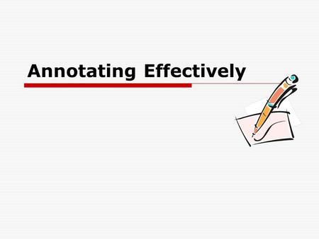 Annotating Effectively. Annotation  Comments or notes that explain what you just read.  Use your own words, but try not to change the meaning.  Questions/