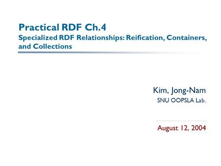 Practical RDF Ch.4 Specialized RDF Relationships: Reification, Containers, and Collections Kim, Jong-Nam SNU OOPSLA Lab. August 12, 2004.
