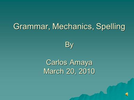 Grammar, Mechanics, Spelling By Carlos Amaya March 20, 2010.